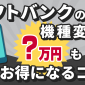 ソフトバンクの機種変更で3万円得するために必要なものとおすすめ3ステップ
