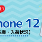 iPhone12/12 Proの在庫・入荷・予約状況【ドコモ・au・ソフトバンク・Apple Store】