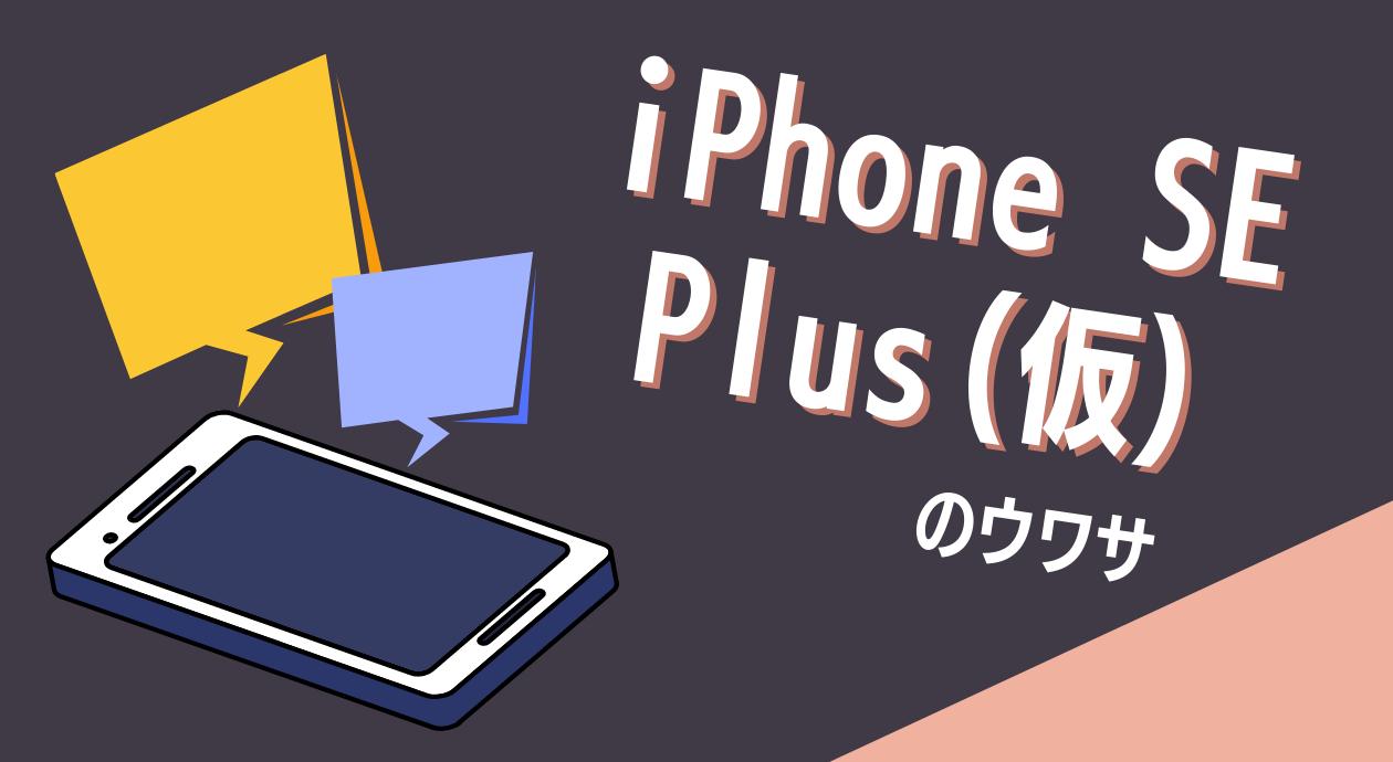 iPhone SE Plusのウワサ